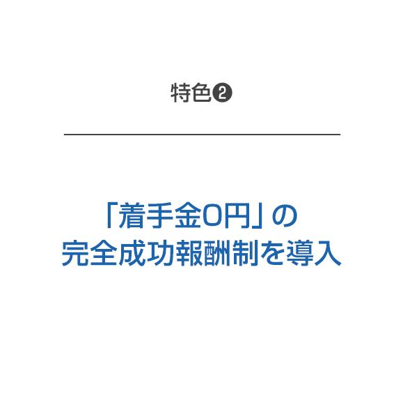 特色2 「着手金0円」の完全成功報酬制